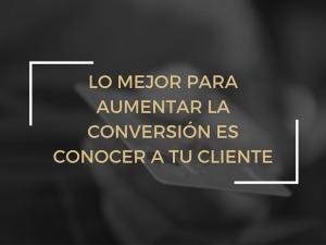 Lo mejor para aumentar la conversion es conocer a tu cliente